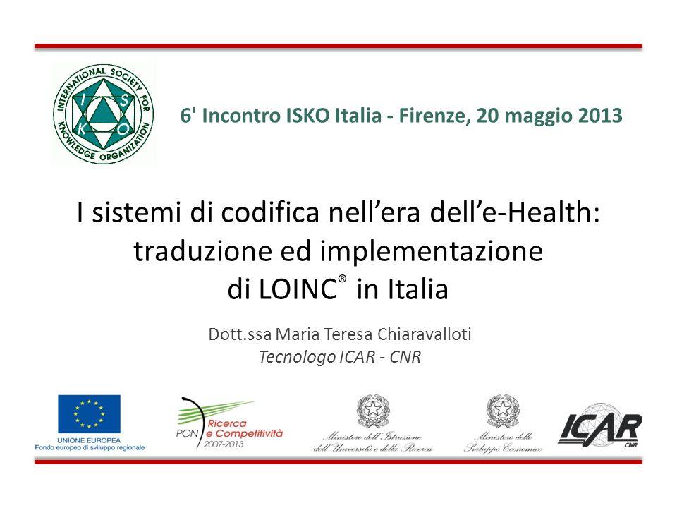 I sistemi di codifica nellera delle-Health: traduzione ed implementazione di LOINC ® in Italia Dott.ssa Maria Teresa Chiaravalloti Tecnologo ICAR - CN