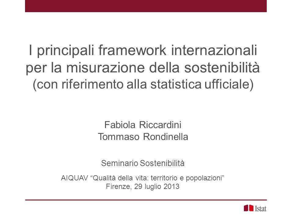 I principali framework internazionali per la misurazione della sostenibilità (con riferimento alla statistica ufficiale) Fabiola Riccardini Tommaso Ro