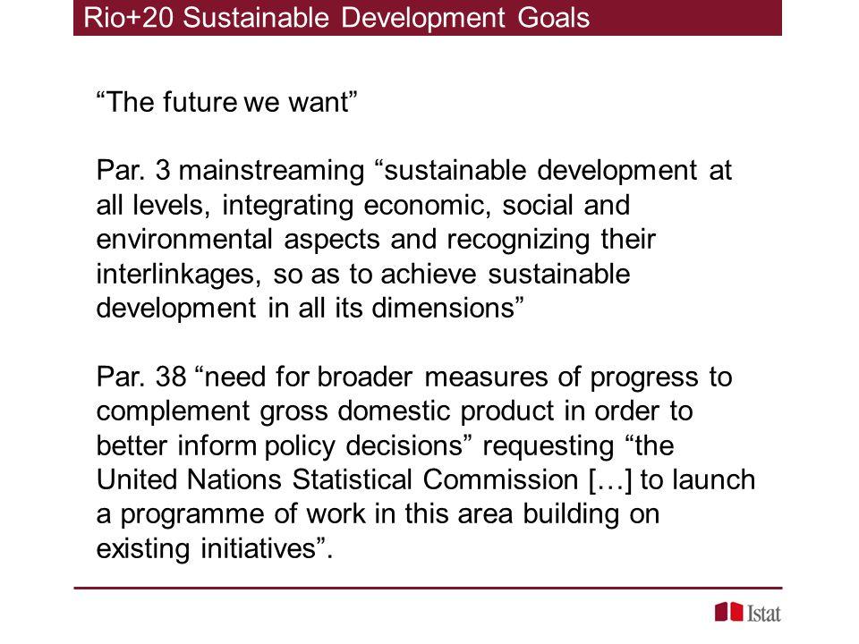 Rio+20 Sustainable Development Goals The future we want Par. 3 mainstreaming sustainable development at all levels, integrating economic, social and e