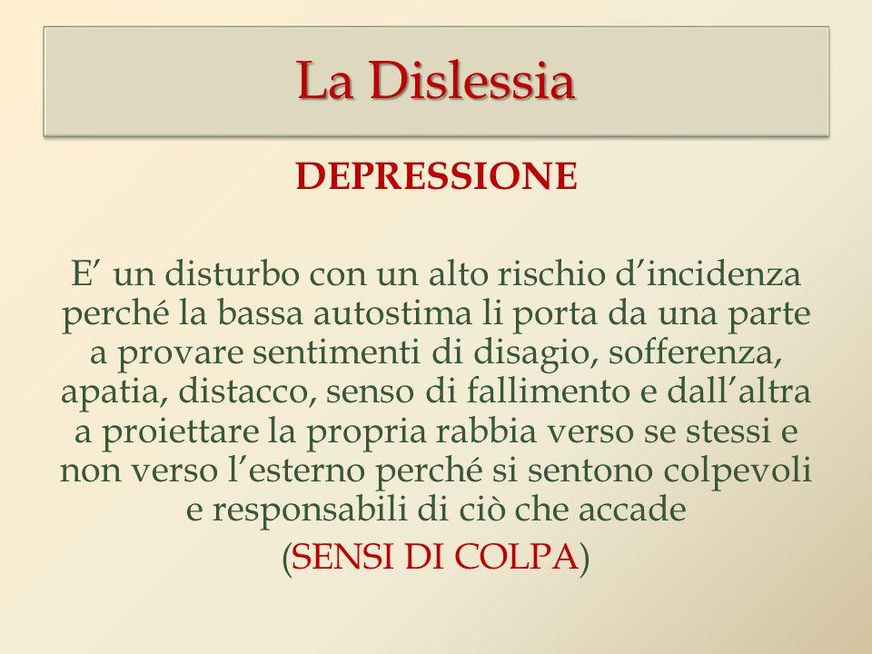 La Dislessia DEPRESSIONE E un disturbo con un alto rischio dincidenza perché la bassa autostima li porta da una parte a provare sentimenti di disagio,