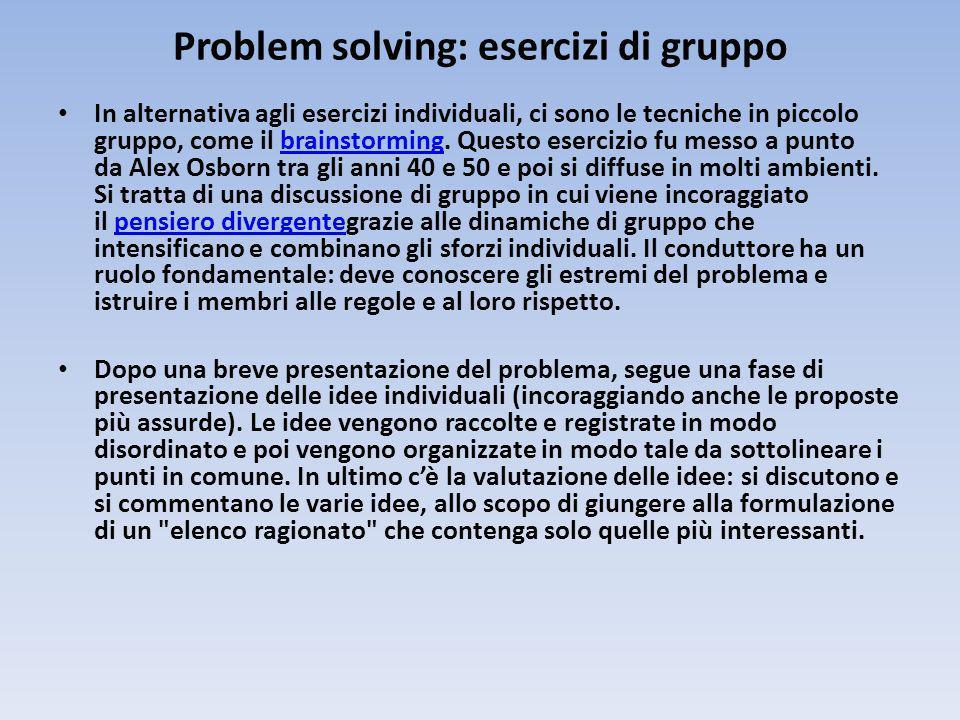 Problem solving: esercizi di gruppo In alternativa agli esercizi individuali, ci sono le tecniche in piccolo gruppo, come il brainstorming.