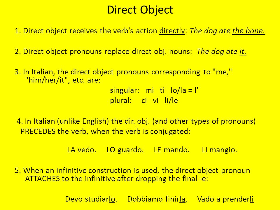 Direct Object 1. Direct object receives the verb's action directly: The dog ate the bone. 2. Direct object pronouns replace direct obj. nouns: The dog