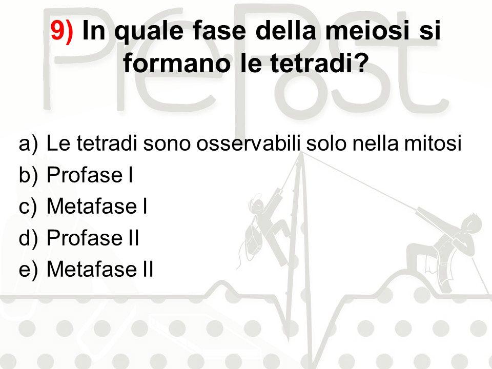 9) In quale fase della meiosi si formano le tetradi? a)Le tetradi sono osservabili solo nella mitosi b)Profase I c)Metafase I d)Profase II e)Metafase
