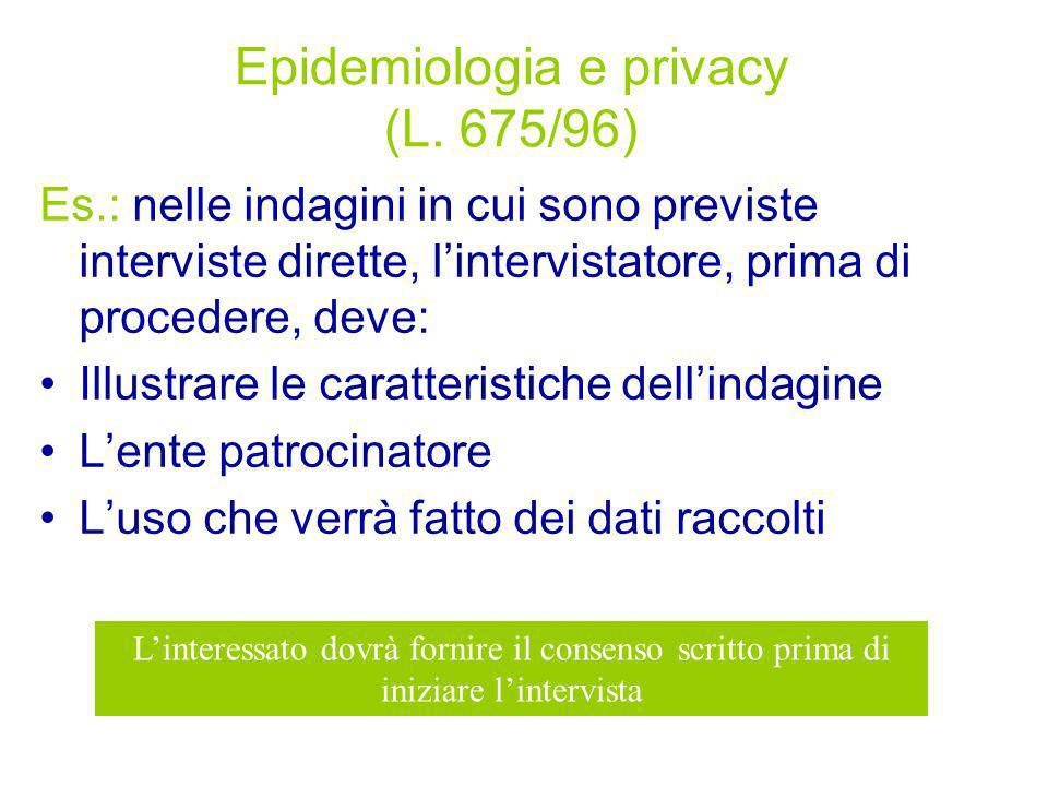 Epidemiologia e privacy (L. 675/96) Es.: nelle indagini in cui sono previste interviste dirette, lintervistatore, prima di procedere, deve: Illustrare