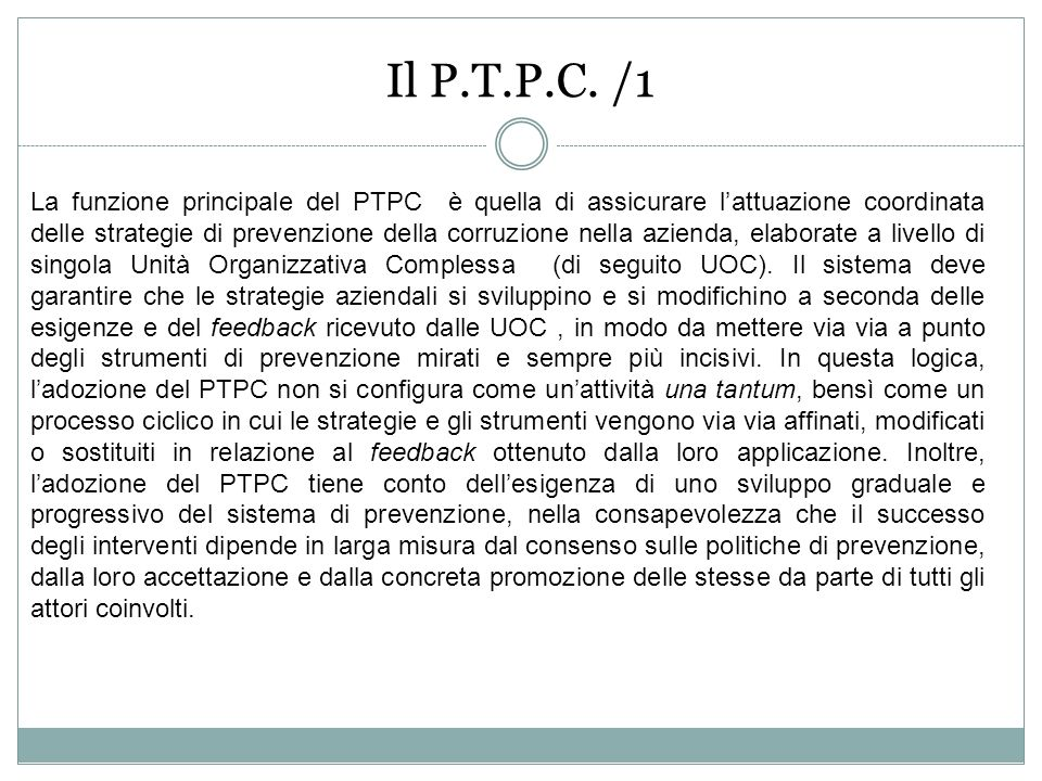 La funzione principale del PTPC è quella di assicurare lattuazione coordinata delle strategie di prevenzione della corruzione nella azienda, elaborate a livello di singola Unità Organizzativa Complessa (di seguito UOC).