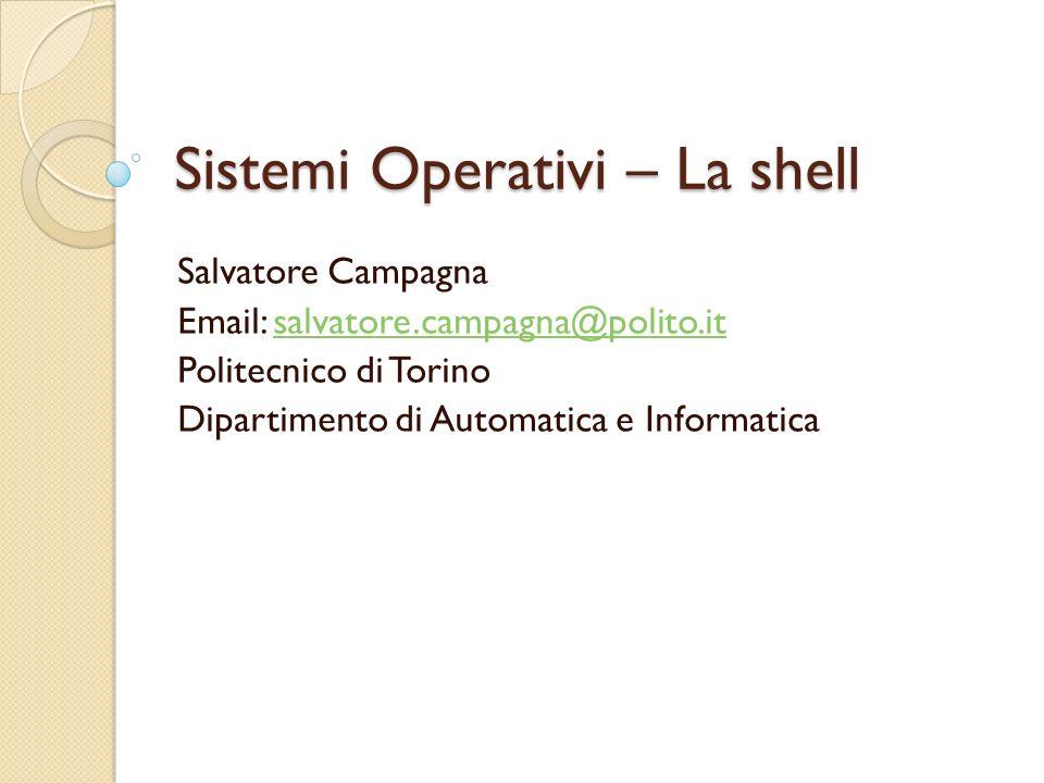 Sistemi Operativi – La shell Salvatore Campagna Email: salvatore.campagna@polito.itsalvatore.campagna@polito.it Politecnico di Torino Dipartimento di Automatica e Informatica