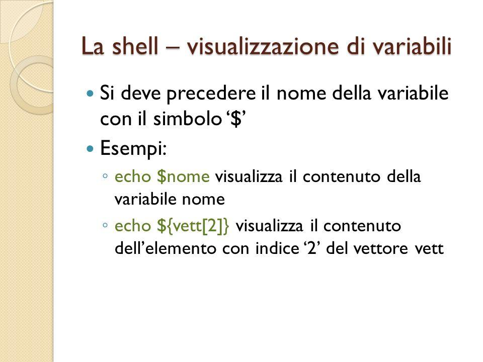 La shell – visualizzazione di variabili Si deve precedere il nome della variabile con il simbolo $ Esempi: echo $nome visualizza il contenuto della variabile nome echo ${vett[2]} visualizza il contenuto dellelemento con indice 2 del vettore vett