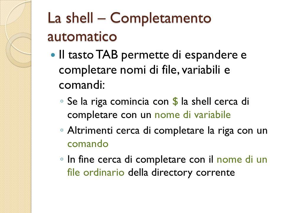 La shell – Completamento automatico Il tasto TAB permette di espandere e completare nomi di file, variabili e comandi: Se la riga comincia con $ la shell cerca di completare con un nome di variabile Altrimenti cerca di completare la riga con un comando In fine cerca di completare con il nome di un file ordinario della directory corrente