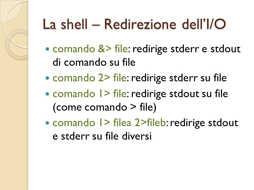 La shell – Redirezione dellI/O comando &> file: redirige stderr e stdout di comando su file comando 2> file: redirige stderr su file comando 1> file: redirige stdout su file (come comando > file) comando 1> filea 2>fileb: redirige stdout e stderr su file diversi