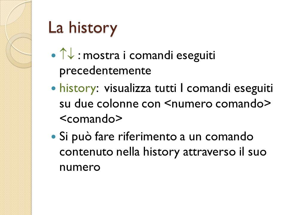 La history : mostra i comandi eseguiti precedentemente history: visualizza tutti I comandi eseguiti su due colonne con Si può fare riferimento a un comando contenuto nella history attraverso il suo numero