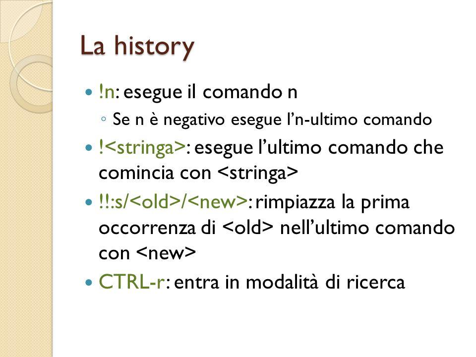 La history !n: esegue il comando n Se n è negativo esegue ln-ultimo comando .