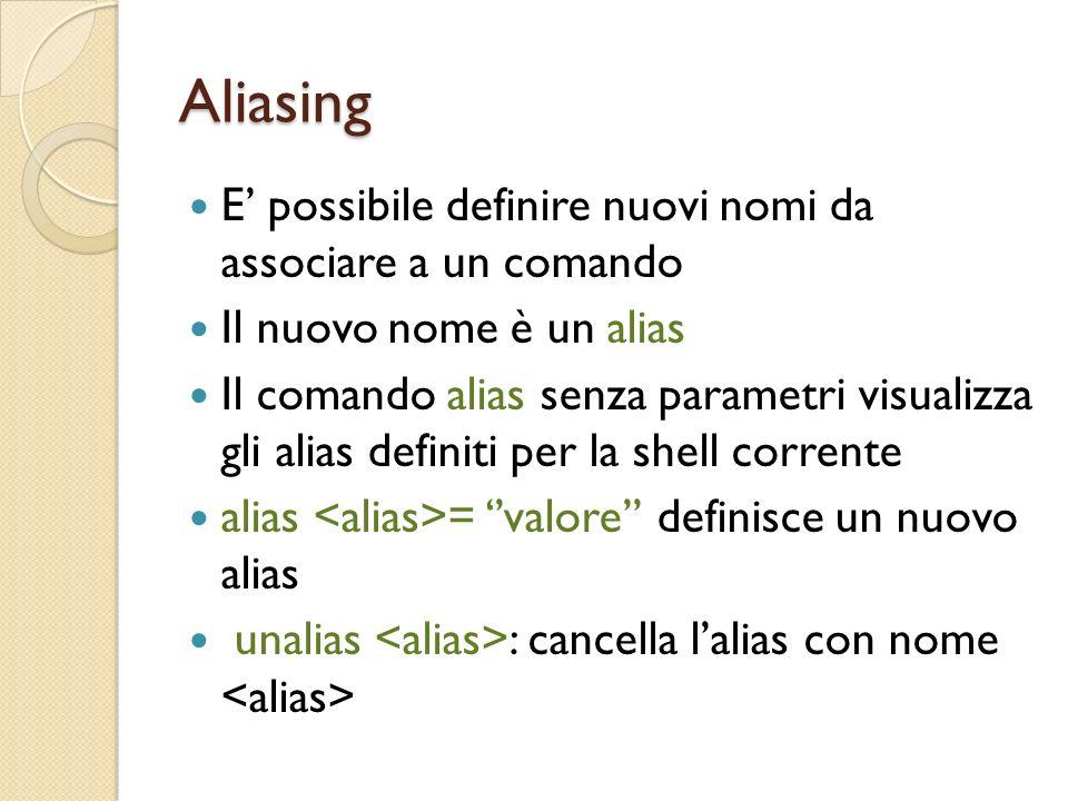 Aliasing E possibile definire nuovi nomi da associare a un comando Il nuovo nome è un alias Il comando alias senza parametri visualizza gli alias definiti per la shell corrente alias = valore definisce un nuovo alias unalias : cancella lalias con nome