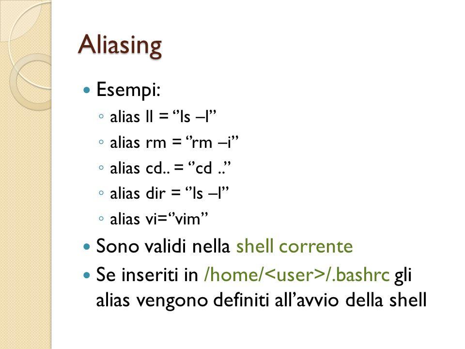 Aliasing Esempi: alias ll = ls –l alias rm = rm –i alias cd..