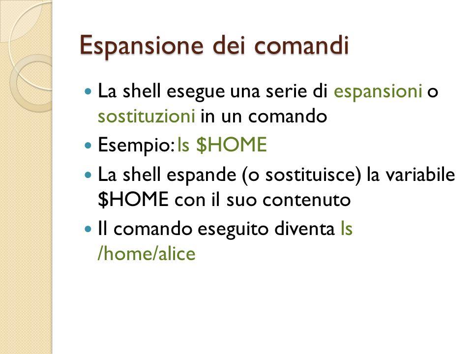 Espansione dei comandi La shell esegue una serie di espansioni o sostituzioni in un comando Esempio: ls $HOME La shell espande (o sostituisce) la variabile $HOME con il suo contenuto Il comando eseguito diventa ls /home/alice