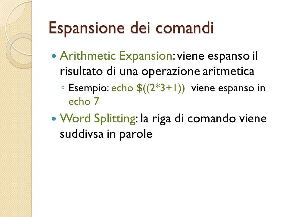 Espansione dei comandi Arithmetic Expansion: viene espanso il risultato di una operazione aritmetica Esempio: echo $((2*3+1)) viene espanso in echo 7 Word Splitting: la riga di comando viene suddivsa in parole