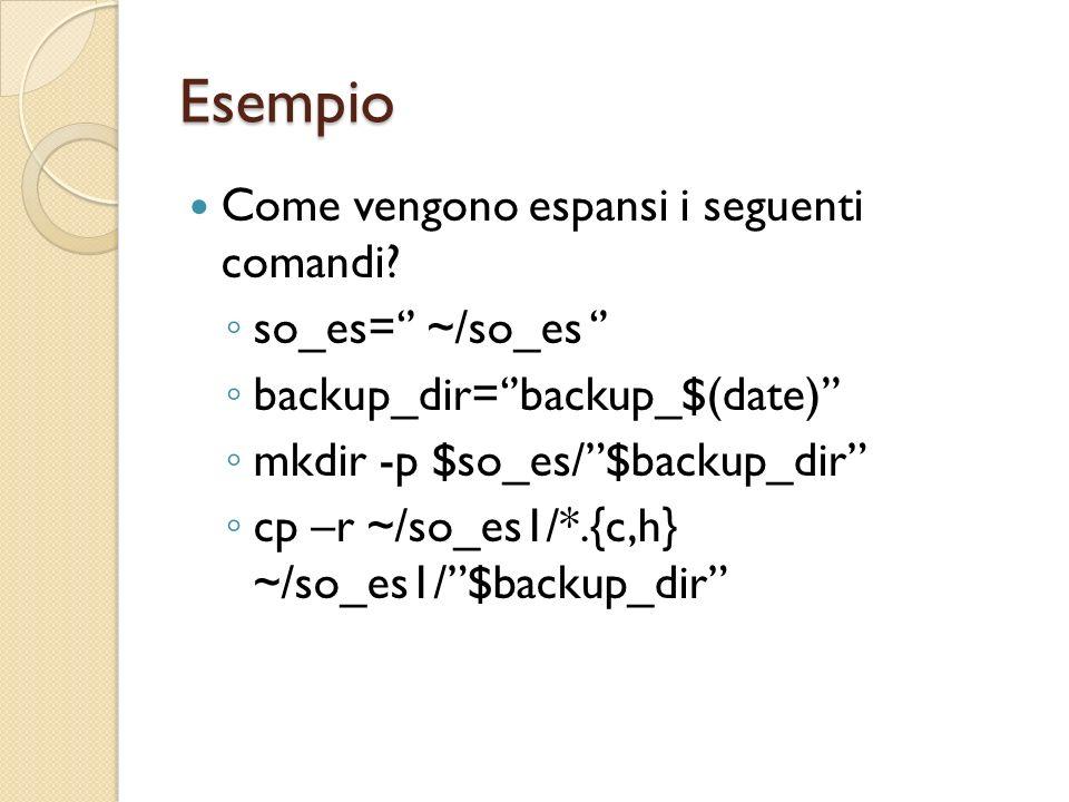 Esempio Come vengono espansi i seguenti comandi? so_es= ~/so_es backup_dir=backup_$(date) mkdir -p $so_es/$backup_dir cp –r ~/so_es1/*.{c,h} ~/so_es1/