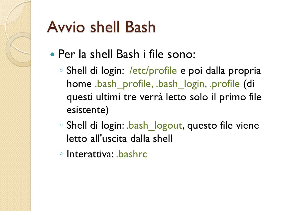 Avvio shell Bash Per la shell Bash i file sono: Shell di login: /etc/profile e poi dalla propria home.bash_profile,.bash_login,.profile (di questi ult