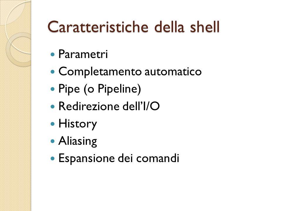 Caratteristiche della shell Parametri Completamento automatico Pipe (o Pipeline) Redirezione dellI/O History Aliasing Espansione dei comandi