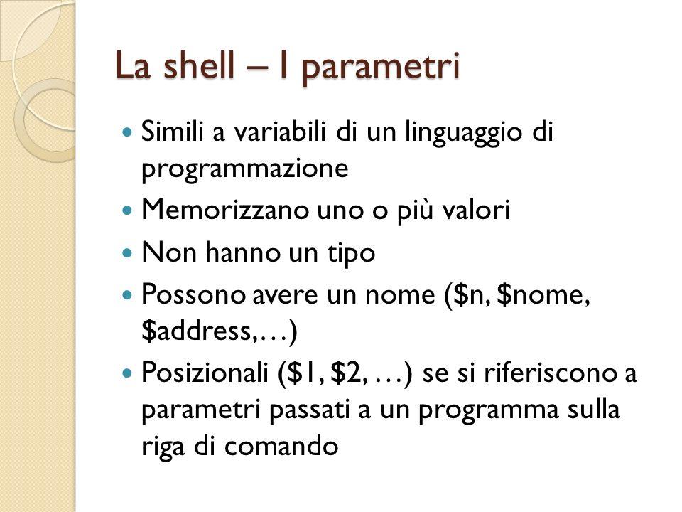 La shell – Parametri speciali $0: nome del comando in esecuzione $#: numero di parametri posizionali sulla riga di comando $?: exit stats dellultimo comando $$: process ID della shell corrente $!: process ID dellultimo comando eseguito in background $-: opzioni passate alla shell corrente $*: una stringa contenente tutti i parametri posizionali ($1, $2, …) $@: come $*