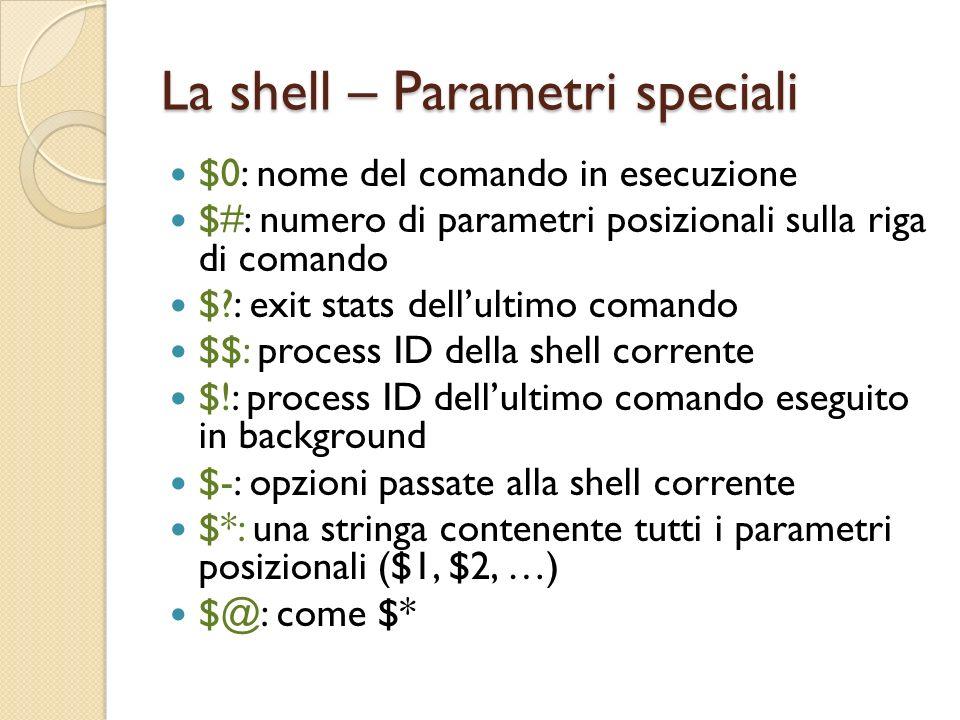 La shell – Parametri speciali $0: nome del comando in esecuzione $#: numero di parametri posizionali sulla riga di comando $?: exit stats dellultimo c