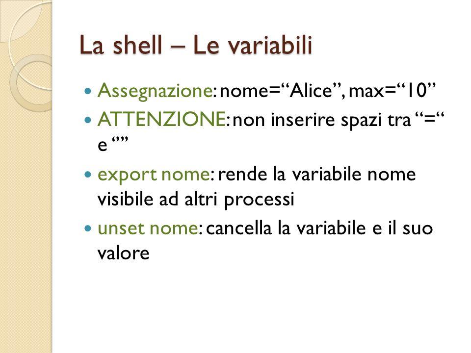 La shell – Le variabili Assegnazione: nome=Alice, max=10 ATTENZIONE: non inserire spazi tra = e export nome: rende la variabile nome visibile ad altri processi unset nome: cancella la variabile e il suo valore