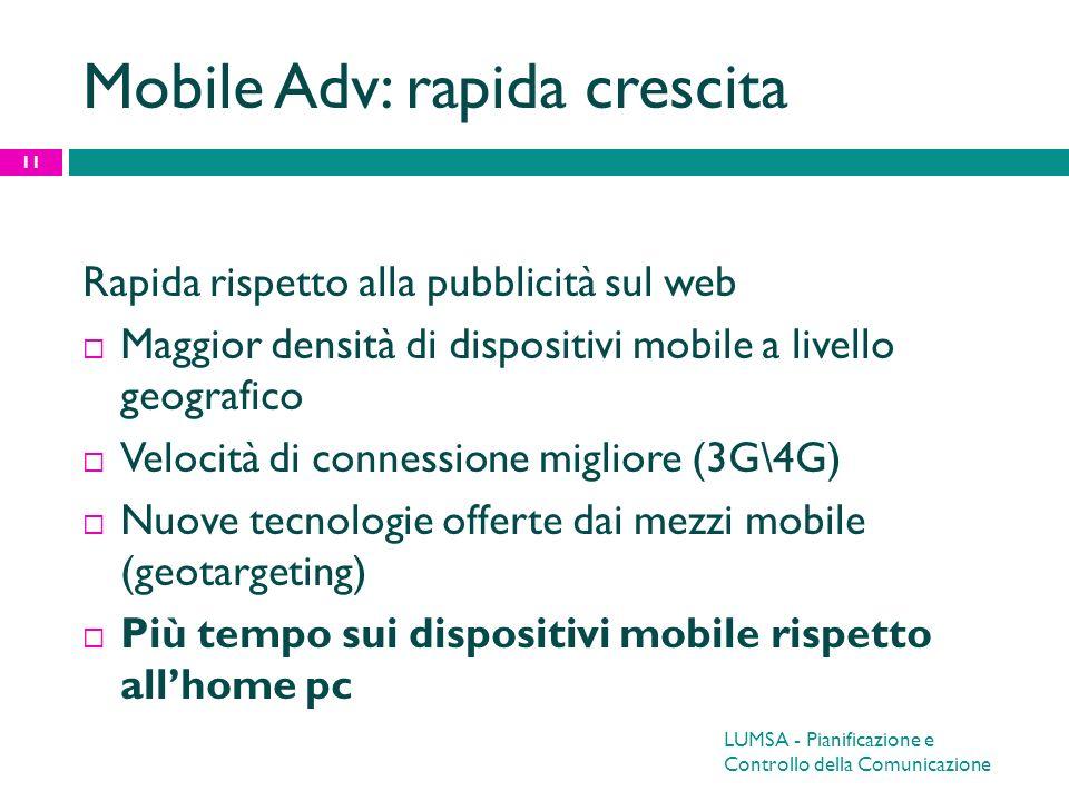 Mobile Adv: rapida crescita Rapida rispetto alla pubblicità sul web Maggior densità di dispositivi mobile a livello geografico Velocità di connessione