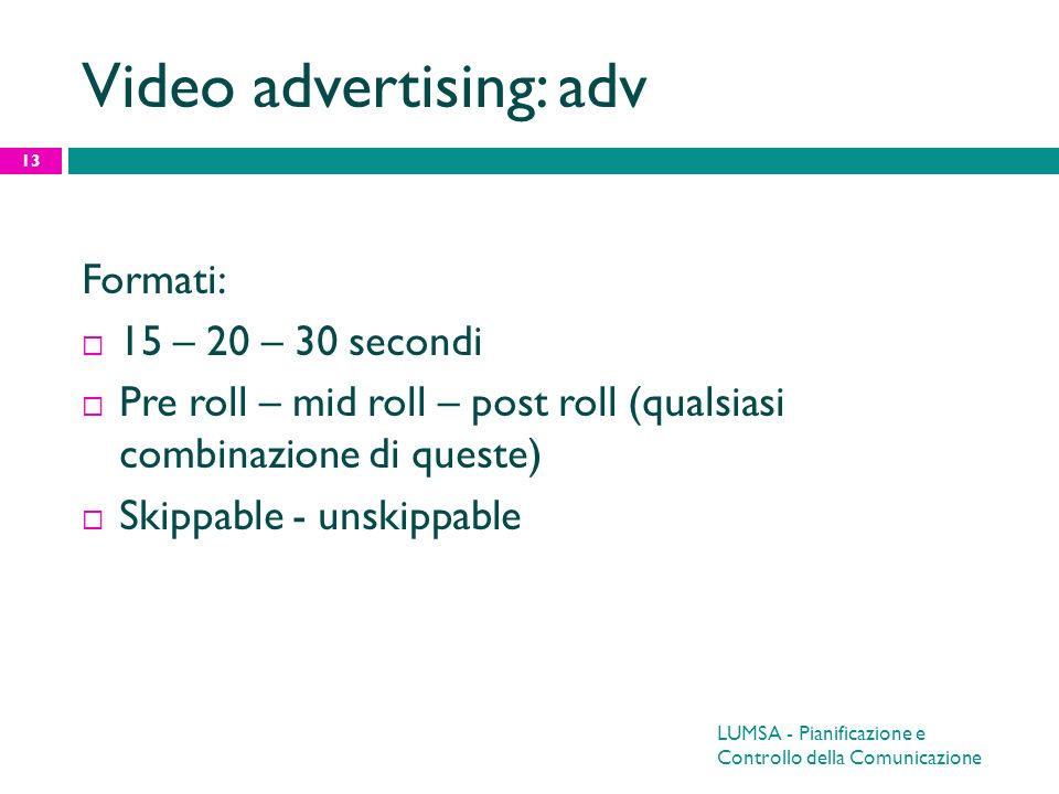 Video advertising: adv Formati: 15 – 20 – 30 secondi Pre roll – mid roll – post roll (qualsiasi combinazione di queste) Skippable - unskippable 13 LUM