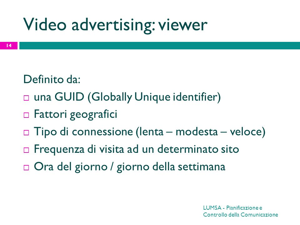Video advertising: viewer Definito da: una GUID (Globally Unique identifier) Fattori geografici Tipo di connessione (lenta – modesta – veloce) Frequen