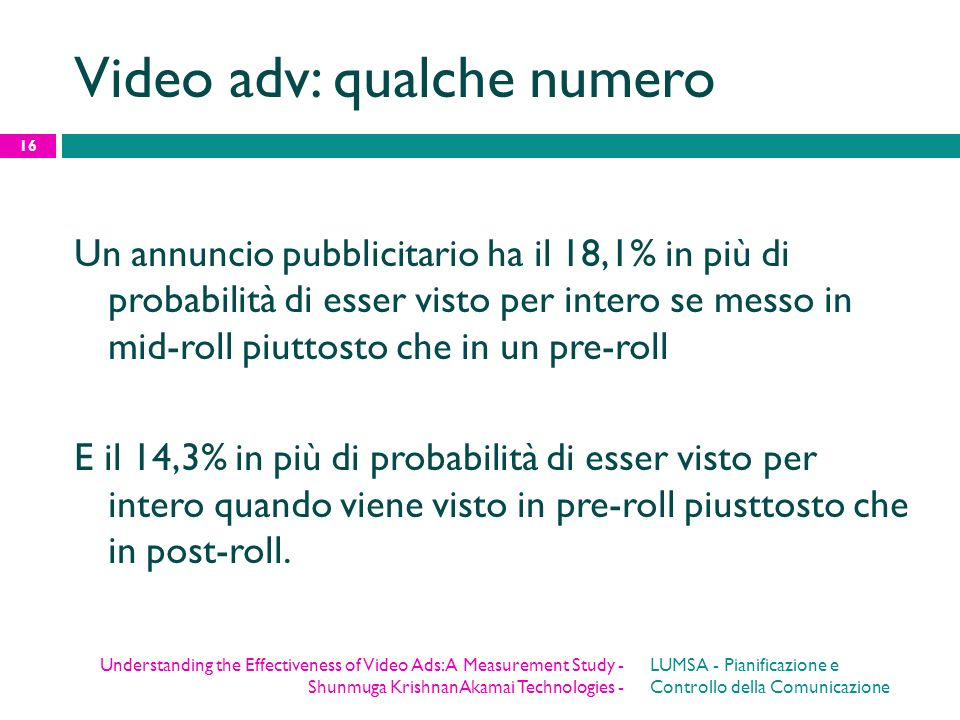 Video adv: qualche numero Un annuncio pubblicitario ha il 18,1% in più di probabilità di esser visto per intero se messo in mid-roll piuttosto che in
