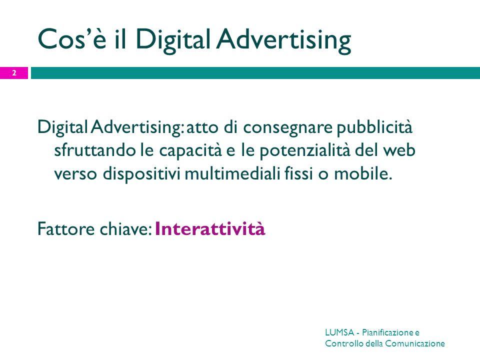 Video advertising: adv Formati: 15 – 20 – 30 secondi Pre roll – mid roll – post roll (qualsiasi combinazione di queste) Skippable - unskippable 13 LUMSA - Pianificazione e Controllo della Comunicazione