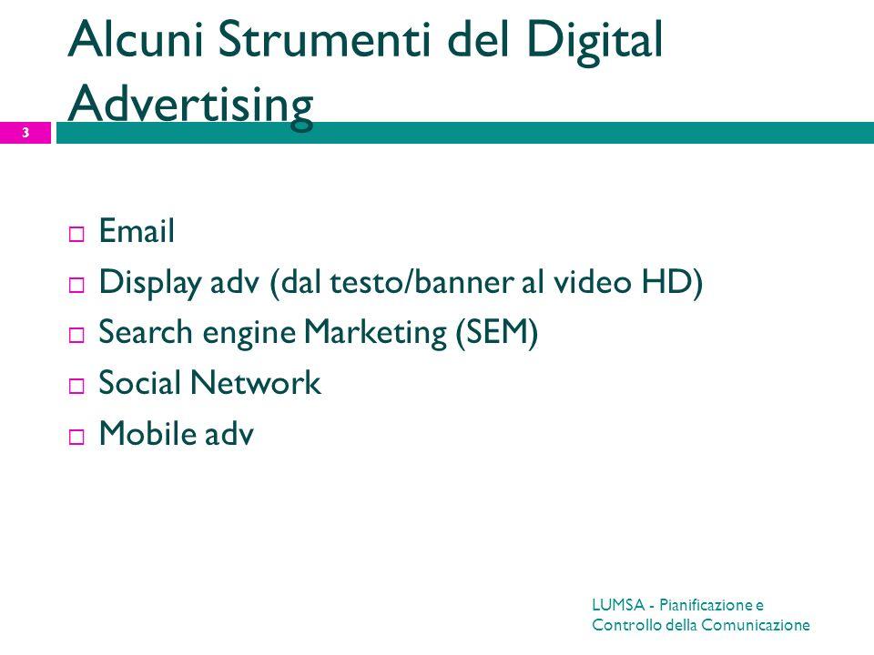 LUMSA - Pianificazione e Controllo della Comunicazione 4 Digital Advertising: Crescita In Europa, il valore del Digital Advertising vale oltre 24,3 miliardi di Euro Mobile advertising e Video advertising sono stati i fattori trainanti, con una crescita rispettivamente del 78,3% e del 50,6% nel 2012; LItalia al 5°posto, con un valore del mercato di 1,4 miliardi di euro