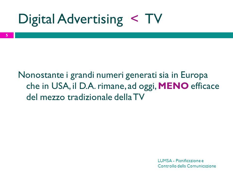 LUMSA - Pianificazione e Controllo della Comunicazione 5 Digital Advertising < TV Nonostante i grandi numeri generati sia in Europa che in USA, il D.A