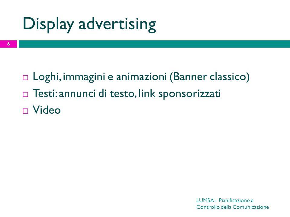 LUMSA - Pianificazione e Controllo della Comunicazione 6 Display advertising Loghi, immagini e animazioni (Banner classico) Testi: annunci di testo, l