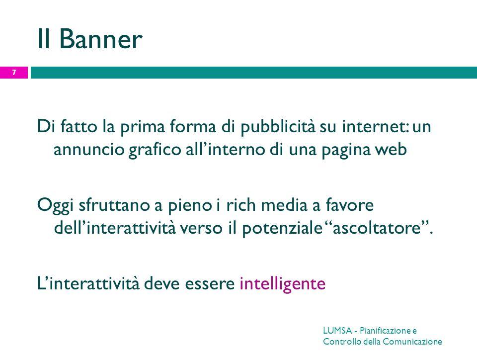 LUMSA - Pianificazione e Controllo della Comunicazione 8 Banner: Forme Pop up / Pop under A sovrapposizione Ad espansione Banner cheat Banner interstiziali Annunci testuali