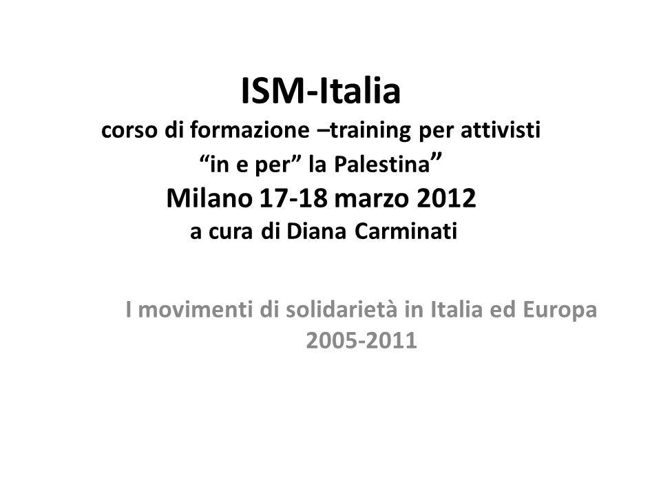 ISM-Italia corso di formazione –training per attivisti in e per la Palestina Milano 17-18 marzo 2012 a cura di Diana Carminati I movimenti di solidarietà in Italia ed Europa 2005-2011