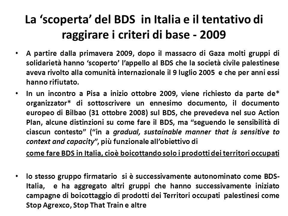 La scoperta del BDS in Italia e il tentativo di raggirare i criteri di base - 2009 A partire dalla primavera 2009, dopo il massacro di Gaza molti gruppi di solidarietà hanno scoperto lappello al BDS che la società civile palestinese aveva rivolto alla comunità internazionale il 9 luglio 2005 e che per anni essi hanno rifiutato.