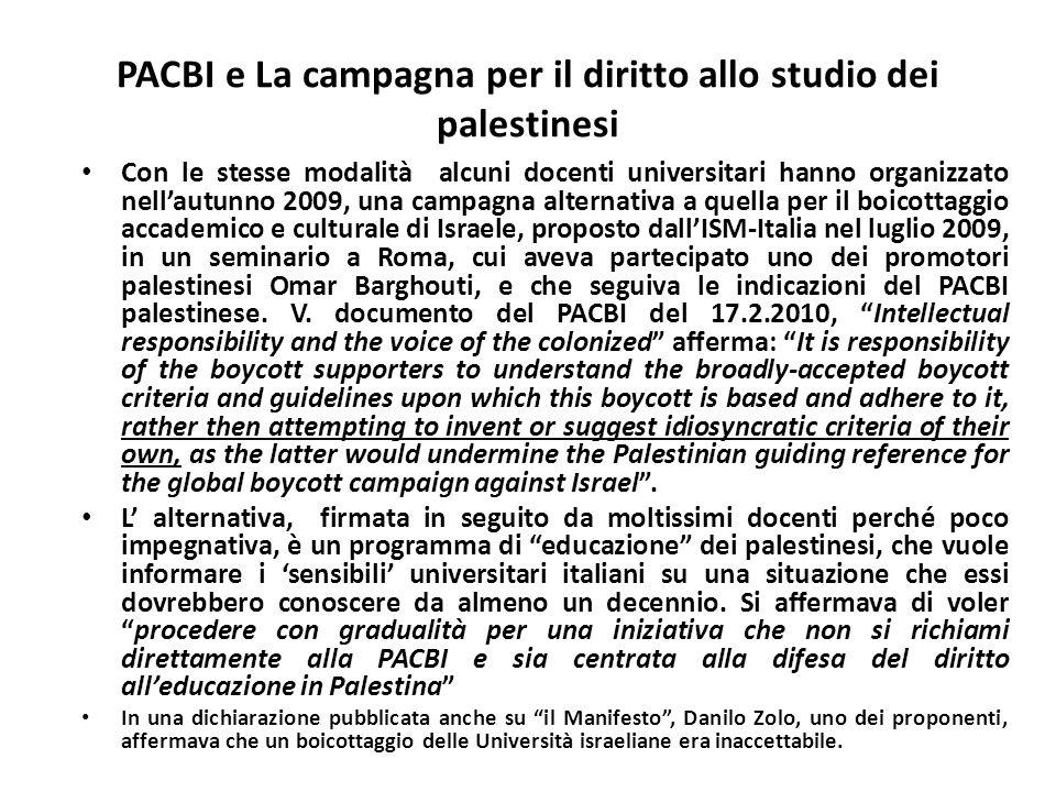PACBI e La campagna per il diritto allo studio dei palestinesi Con le stesse modalità alcuni docenti universitari hanno organizzato nellautunno 2009, una campagna alternativa a quella per il boicottaggio accademico e culturale di Israele, proposto dallISM-Italia nel luglio 2009, in un seminario a Roma, cui aveva partecipato uno dei promotori palestinesi Omar Barghouti, e che seguiva le indicazioni del PACBI palestinese.