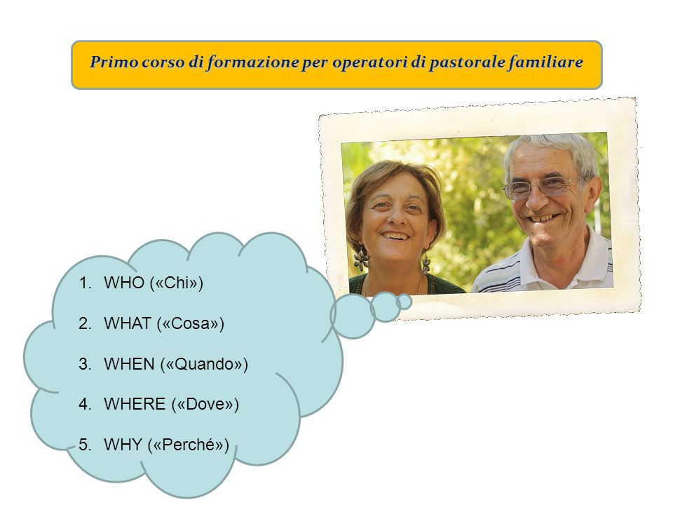 Primo corso di formazione per operatori di pastorale familiare 1.WHO («Chi») 2.WHAT («Cosa») 3.WHEN («Quando») 4.WHERE («Dove») 5.WHY («Perché»)