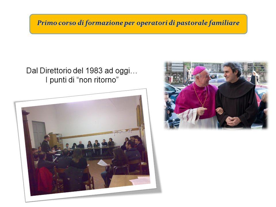 Primo corso di formazione per operatori di pastorale familiare Dal Direttorio del 1983 ad oggi… I punti di non ritorno
