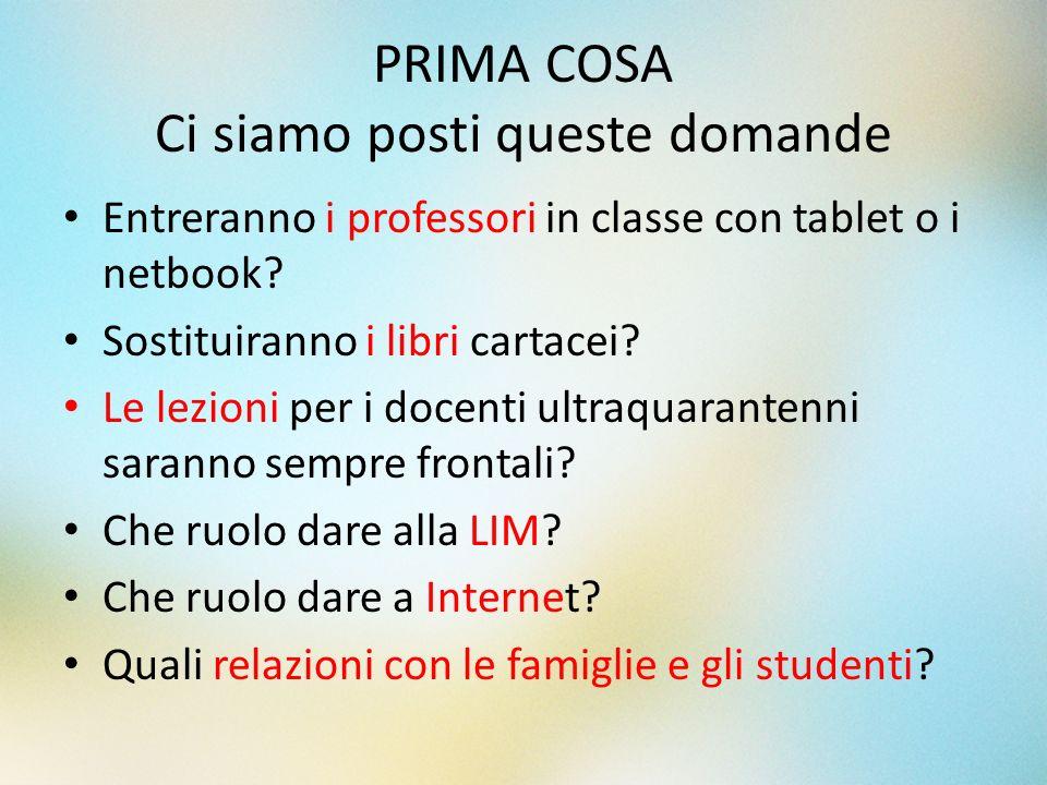PRIMA COSA Ci siamo posti queste domande Entreranno i professori in classe con tablet o i netbook? Sostituiranno i libri cartacei? Le lezioni per i do
