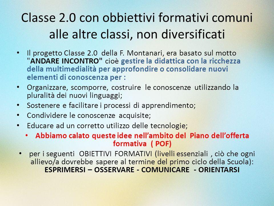 Classe 2.0 con obbiettivi formativi comuni alle altre classi, non diversificati Il progetto Classe 2.0 della F. Montanari, era basato sul motto