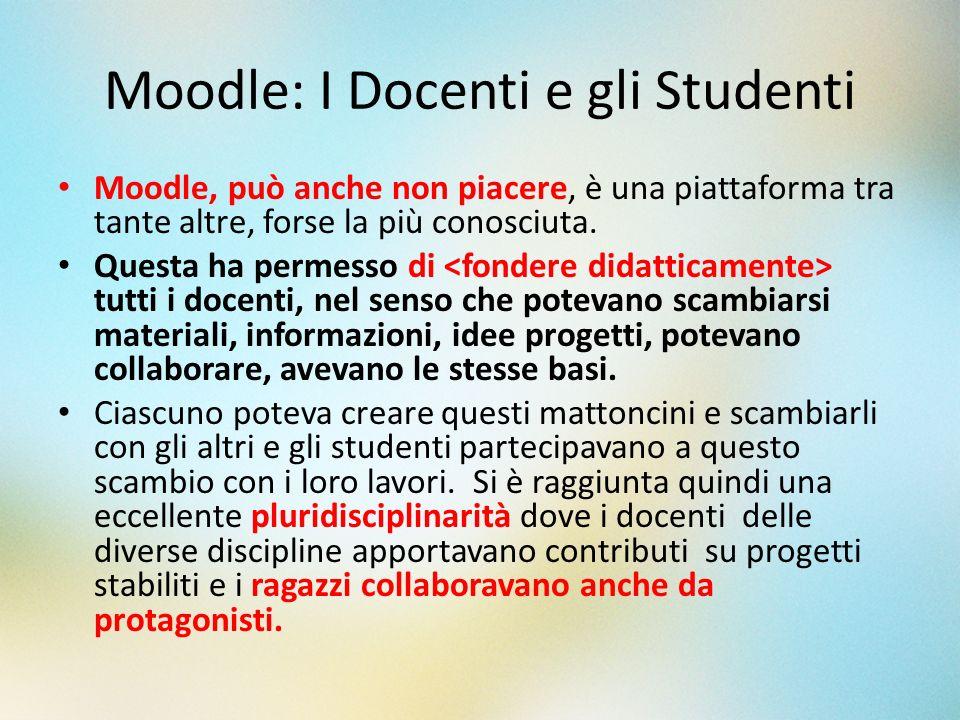 Moodle: I Docenti e gli Studenti Moodle, può anche non piacere, è una piattaforma tra tante altre, forse la più conosciuta. Questa ha permesso di tutt