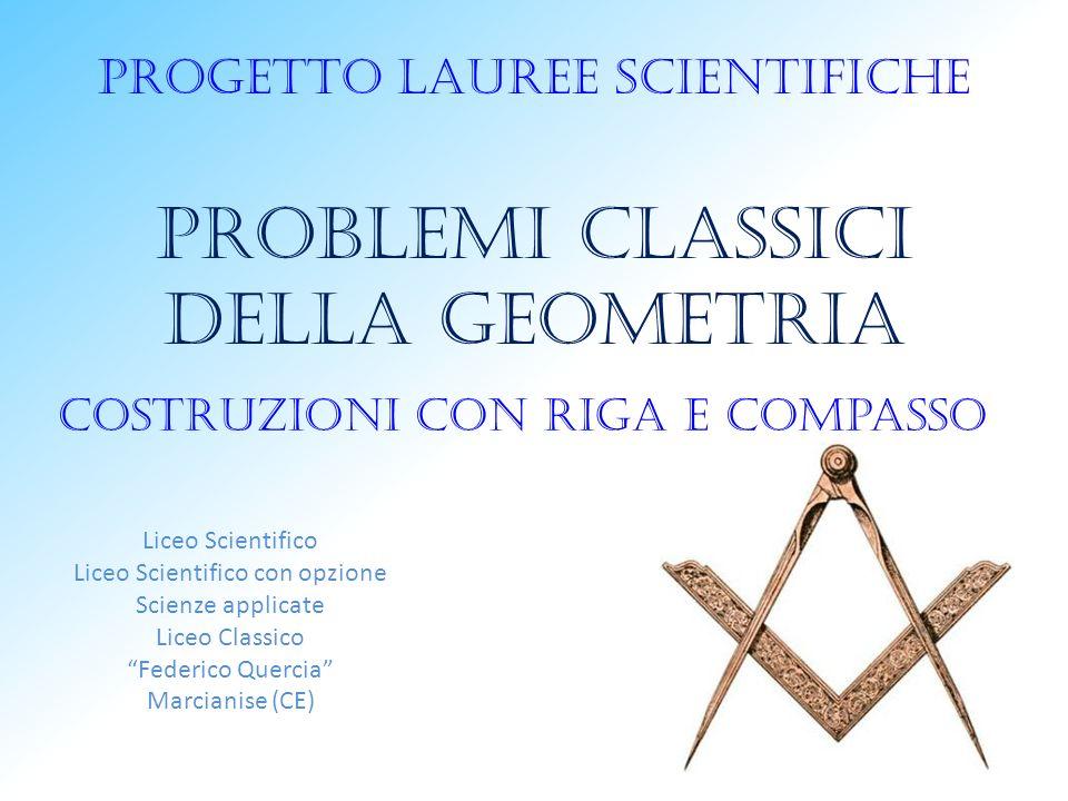 Progetto lauree scientifiche Problemi classici della geometria Costruzioni con riga e compasso Liceo Scientifico Liceo Scientifico con opzione Scienze