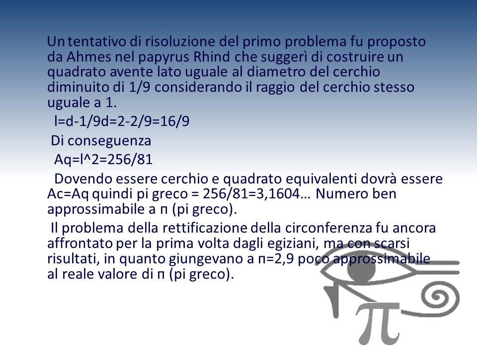 Un tentativo di risoluzione del primo problema fu proposto da Ahmes nel papyrus Rhind che suggerì di costruire un quadrato avente lato uguale al diame