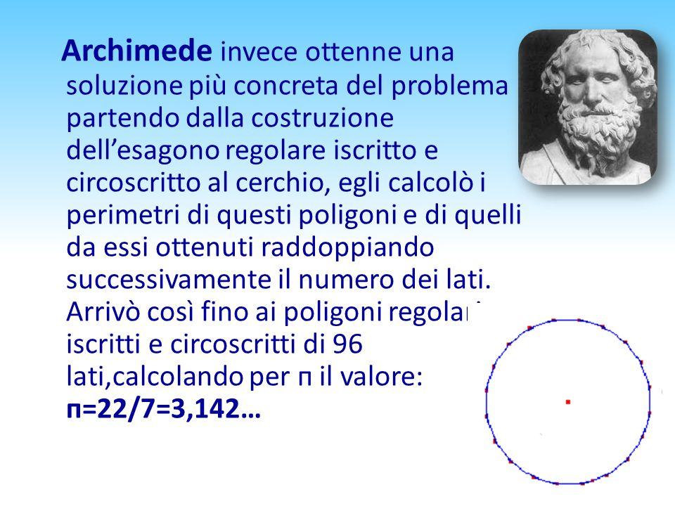 Archimede invece ottenne una soluzione più concreta del problema partendo dalla costruzione dellesagono regolare iscritto e circoscritto al cerchio, e