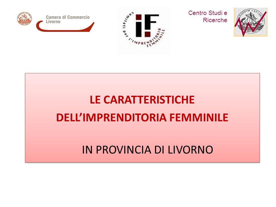 Centro Studi e Ricerche LE CARATTERISTICHE DELLIMPRENDITORIA FEMMINILE IN PROVINCIA DI LIVORNO LE CARATTERISTICHE DELLIMPRENDITORIA FEMMINILE IN PROVINCIA DI LIVORNO