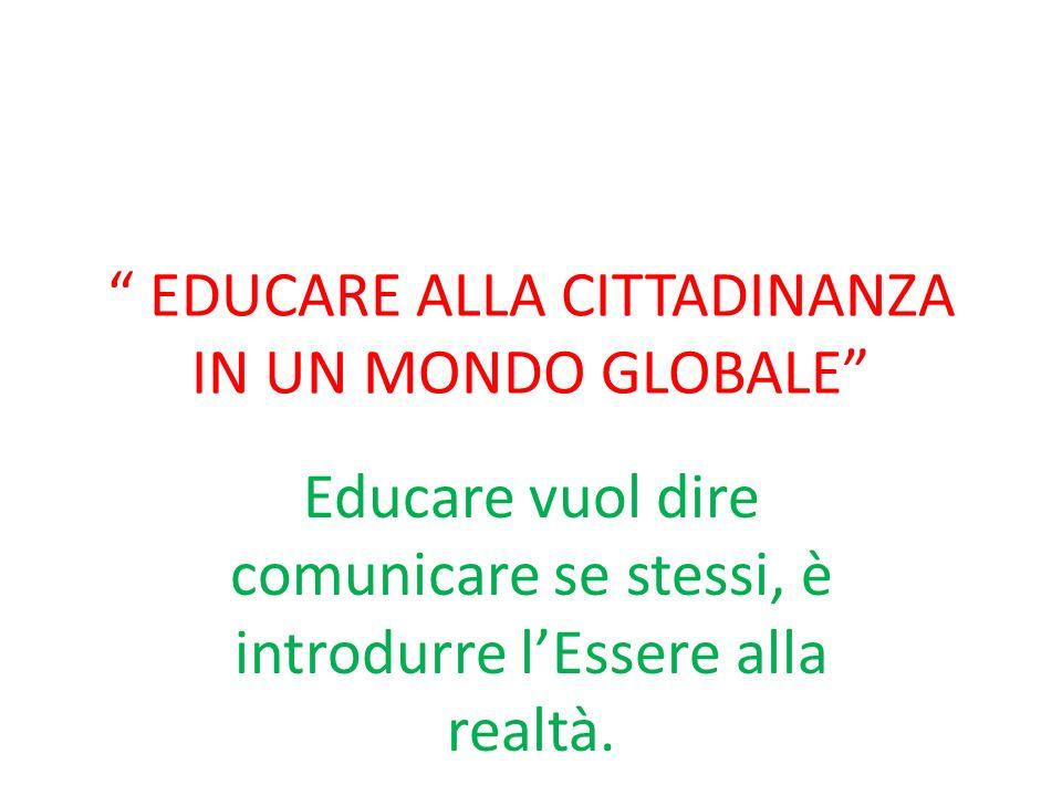EDUCARE ALLA CITTADINANZA IN UN MONDO GLOBALE Educare vuol dire comunicare se stessi, è introdurre lEssere alla realtà.