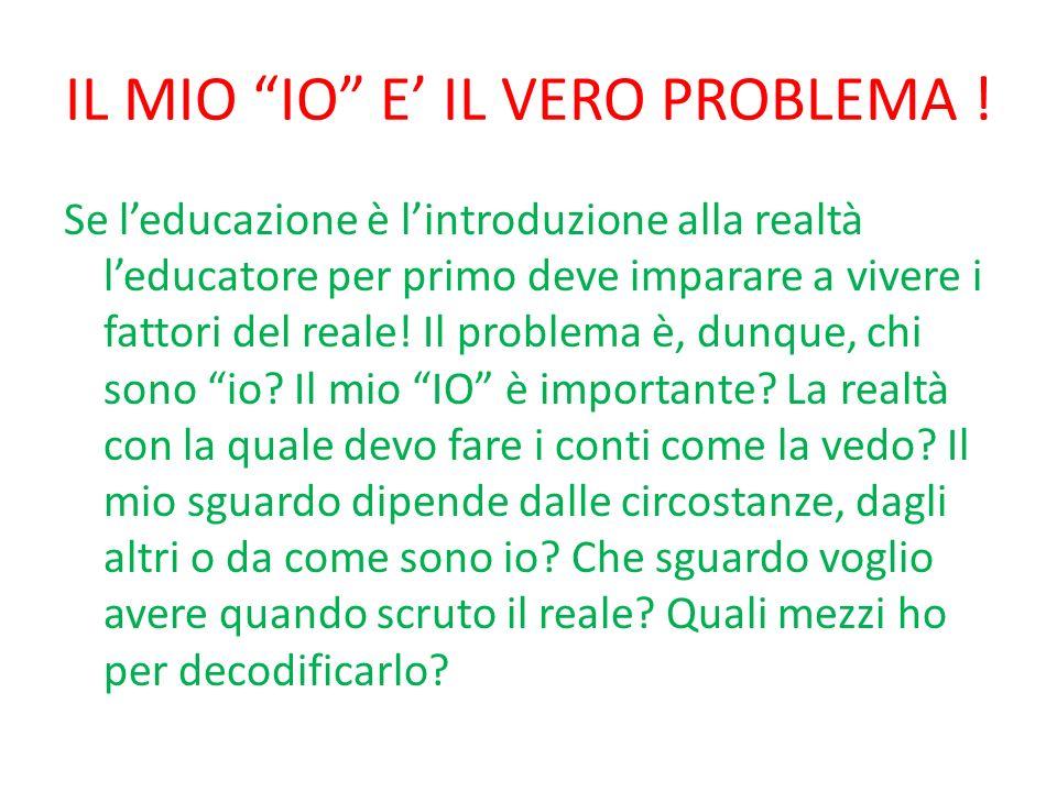 IL MIO IO E IL VERO PROBLEMA ! Se leducazione è lintroduzione alla realtà leducatore per primo deve imparare a vivere i fattori del reale! Il problema