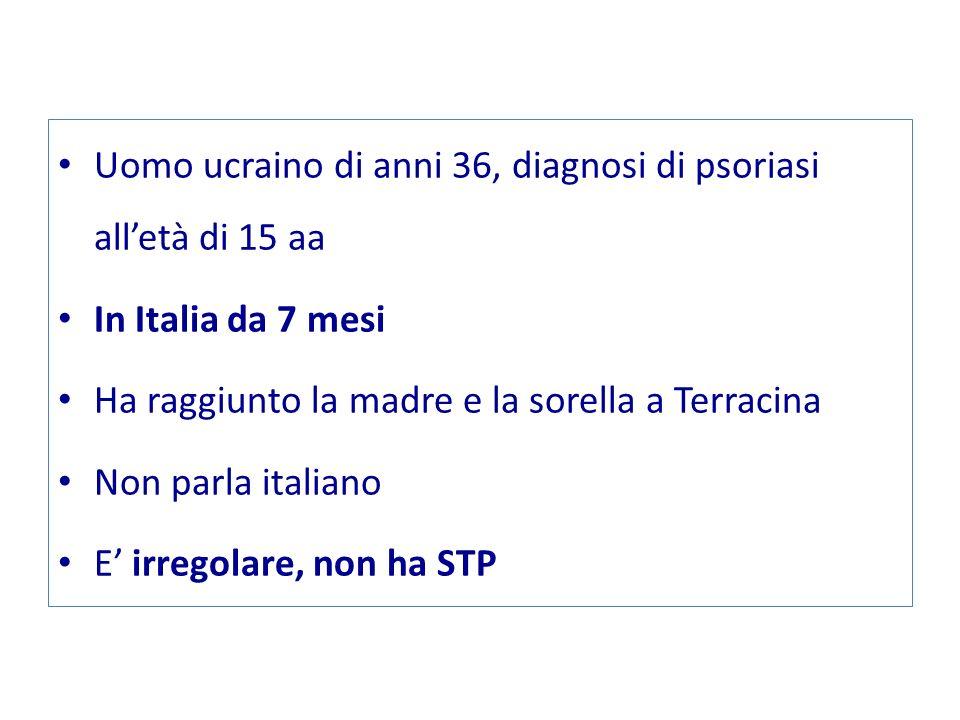 Uomo ucraino di anni 36, diagnosi di psoriasi alletà di 15 aa In Italia da 7 mesi Ha raggiunto la madre e la sorella a Terracina Non parla italiano E irregolare, non ha STP
