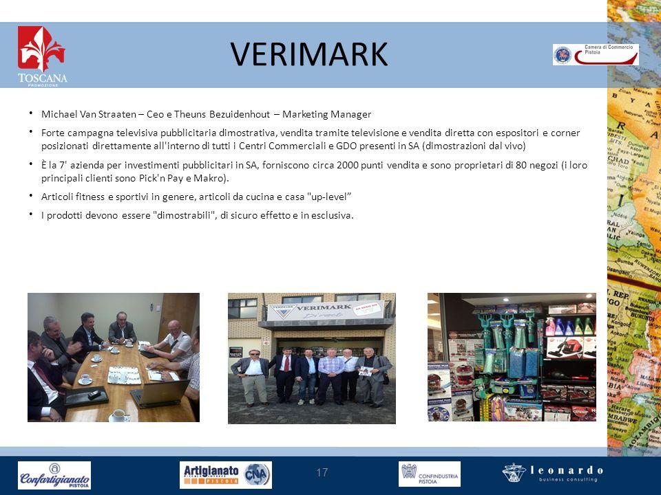 VERIMARK 17 Michael Van Straaten – Ceo e Theuns Bezuidenhout – Marketing Manager Forte campagna televisiva pubblicitaria dimostrativa, vendita tramite televisione e vendita diretta con espositori e corner posizionati direttamente all interno di tutti i Centri Commerciali e GDO presenti in SA (dimostrazioni dal vivo) È la 7 azienda per investimenti pubblicitari in SA, forniscono circa 2000 punti vendita e sono proprietari di 80 negozi (i loro principali clienti sono Pick n Pay e Makro).